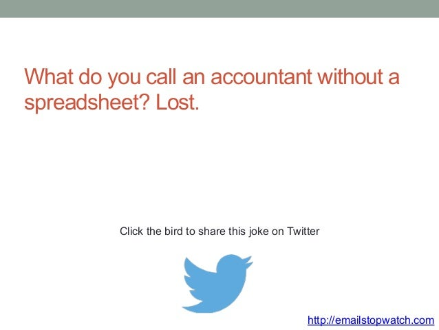 What do you call an accountant without a  spreadsheet? Lost.  Click the bird to share this joke on Twitter  http://emailst...