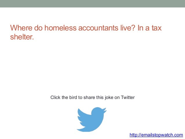 Where do homeless accountants live? In a tax  shelter.  Click the bird to share this joke on Twitter  http://emailstopwatc...