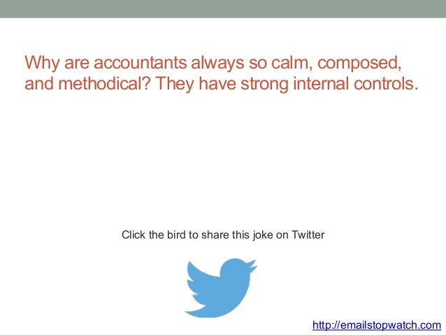Why are accountants always so calm, composed,  and methodical? They have strong internal controls.  Click the bird to shar...