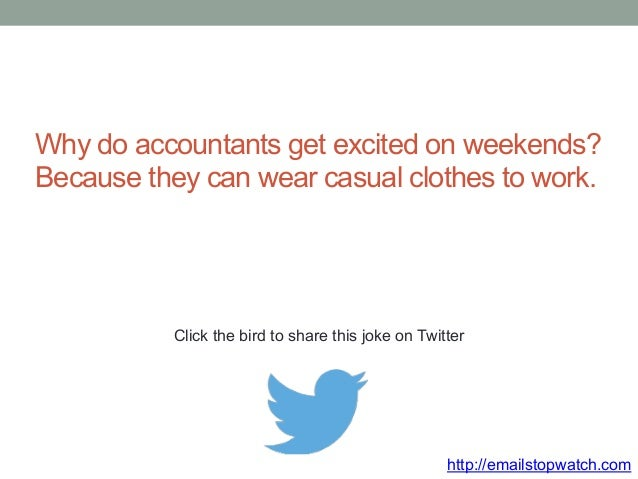 Why do accountants get excited on weekends?  Because they can wear casual clothes to work.  Click the bird to share this j...
