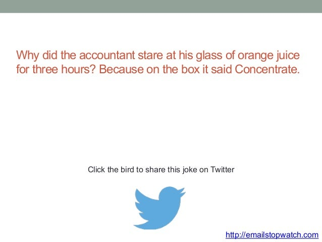 Why did the accountant stare at his glass of orange juice  for three hours? Because on the box it said Concentrate.  Click...