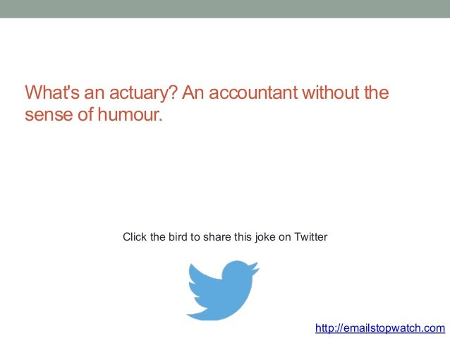 What's an actuary? An accountant without the  sense of humour.  Click the bird to share this joke on Twitter  http://email...