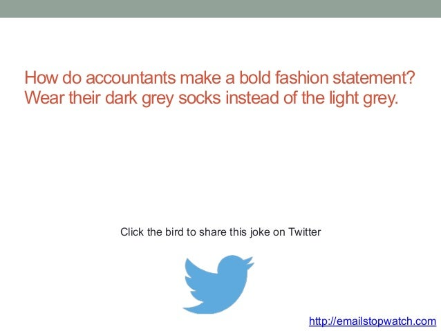 How do accountants make a bold fashion statement?  Wear their dark grey socks instead of the light grey.  Click the bird t...