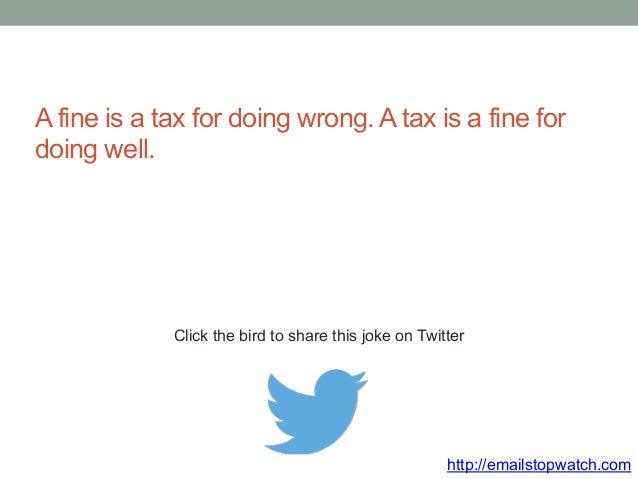 A fine is a tax for doing wrong. A tax is a fine for  doing well.  Click the bird to share this joke on Twitter  http://em...
