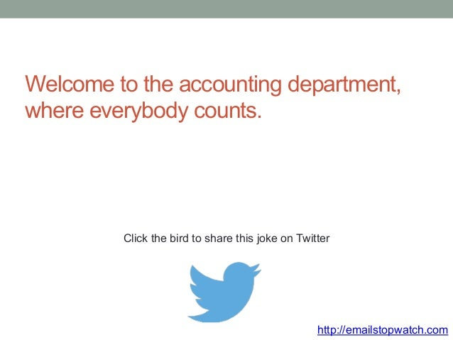 Welcome to the accounting department,  where everybody counts.  Click the bird to share this joke on Twitter  http://email...