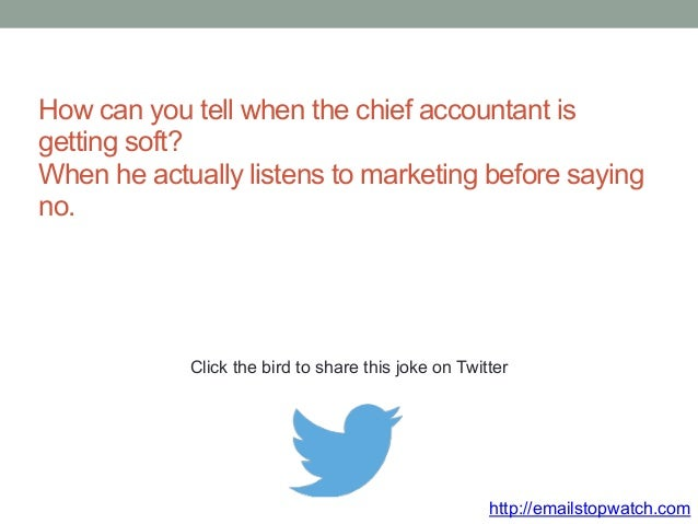 How can you tell when the chief accountant is  getting soft?  When he actually listens to marketing before saying  no.  Cl...