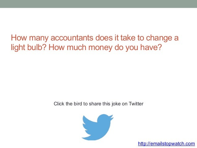 How many accountants does it take to change a  light bulb? How much money do you have?  Click the bird to share this joke ...