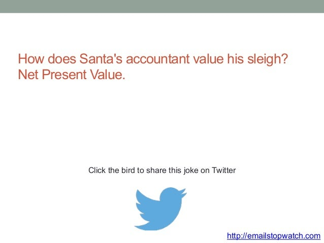 How does Santa's accountant value his sleigh?  Net Present Value.  Click the bird to share this joke on Twitter  http://em...