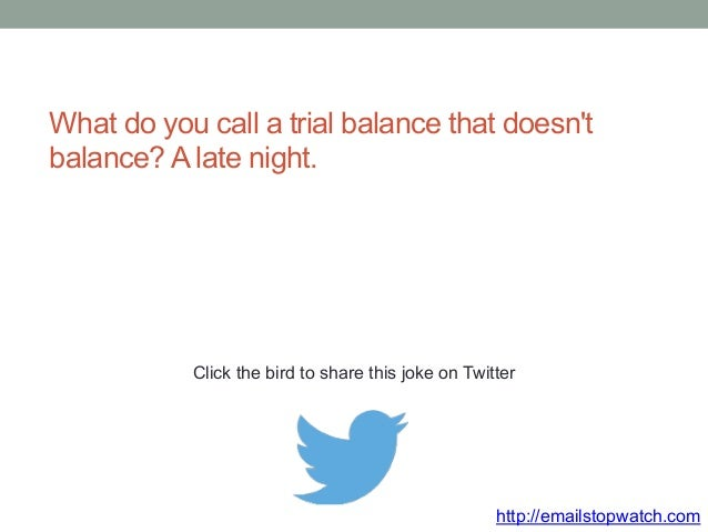 What do you call a trial balance that doesn't  balance? A late night.  Click the bird to share this joke on Twitter  http:...