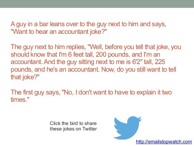"""A guy in a bar leans over to the guy next to him and says,  """"Want to hear an accountant joke?""""  The guy next to him replie..."""