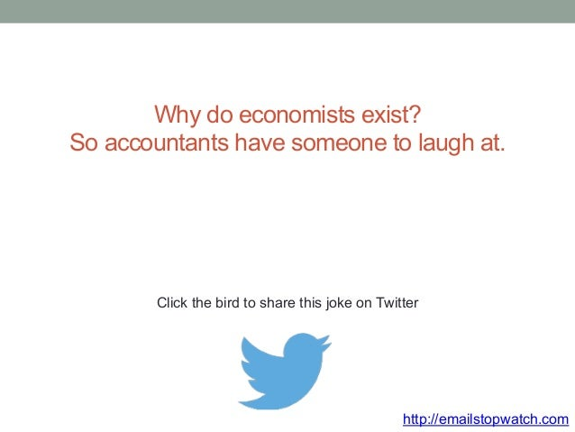 Why do economists exist?  So accountants have someone to laugh at.  Click the bird to share this joke on Twitter  http://e...