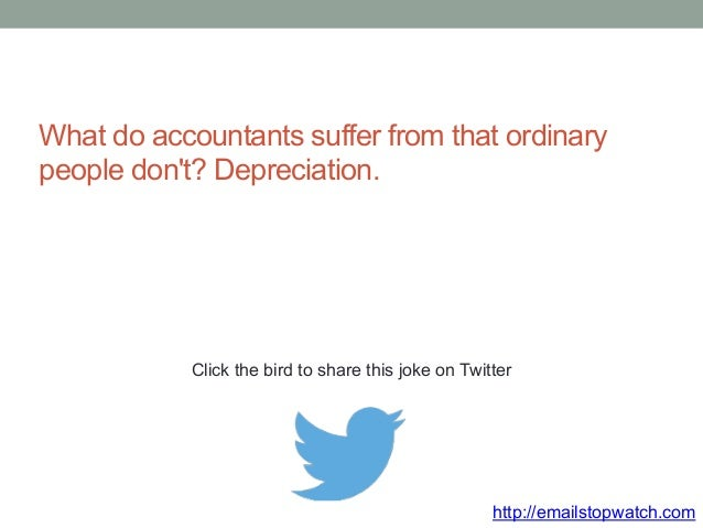 What do accountants suffer from that ordinary  people don't? Depreciation.  Click the bird to share this joke on Twitter  ...
