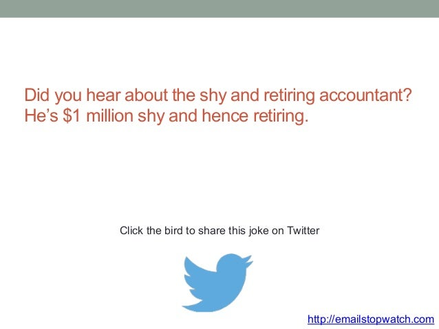 Did you hear about the shy and retiring accountant?  He's $1 million shy and hence retiring.  Click the bird to share this...