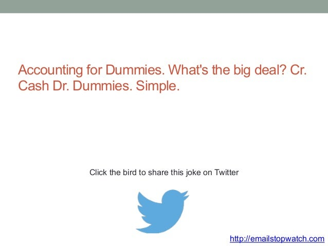 Accounting for Dummies. What's the big deal? Cr.  Cash Dr. Dummies. Simple.  Click the bird to share this joke on Twitter ...
