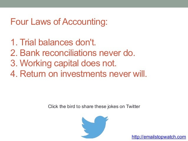 Four Laws of Accounting:  1. Trial balances don't.  2. Bank reconciliations never do.  3. Working capital does not.  4. Re...