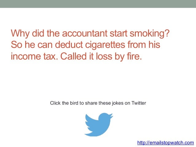 Why did the accountant start smoking?  So he can deduct cigarettes from his  income tax. Called it loss by fire.  Click th...