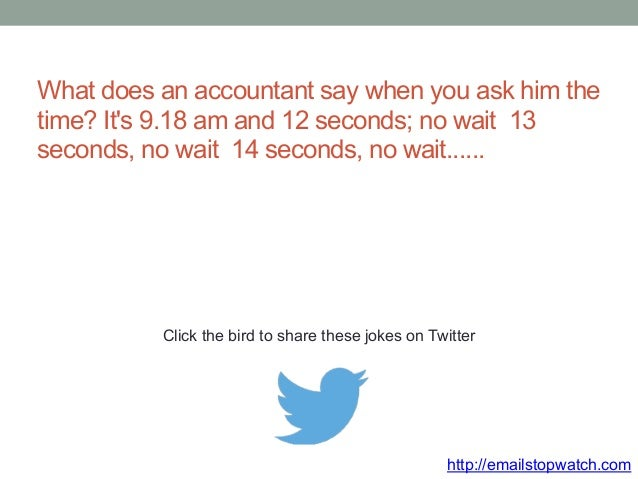 What does an accountant say when you ask him the  time? It's 9.18 am and 12 seconds; no wait 13  seconds, no wait 14 secon...