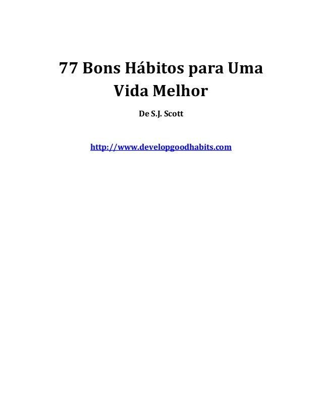 77 Bons Hábitos para Uma Vida Melhor De S.J. Scott http://www.developgoodhabits.com