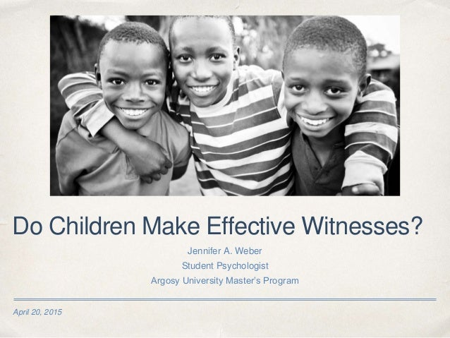 April 20, 2015 Do Children Make Effective Witnesses? Jennifer A. Weber Student Psychologist Argosy University Master's Pro...