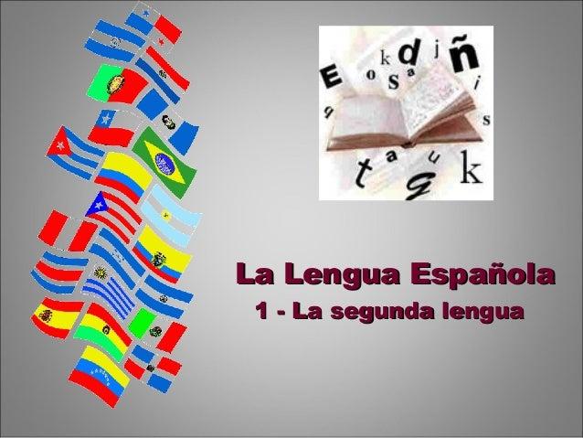 La Lengua EspañolaLa Lengua Española 1 - La segunda lengua1 - La segunda lengua