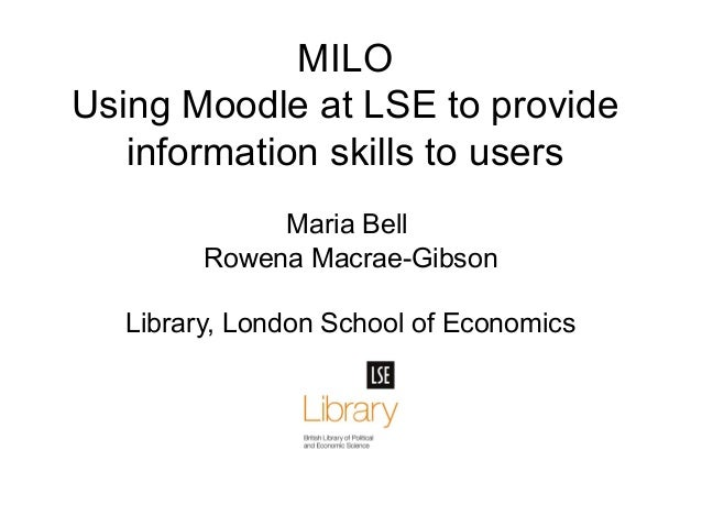 MILO Using Moodle at LSE to provide information skills to users Maria Bell Rowena Macrae-Gibson Library, London School of ...
