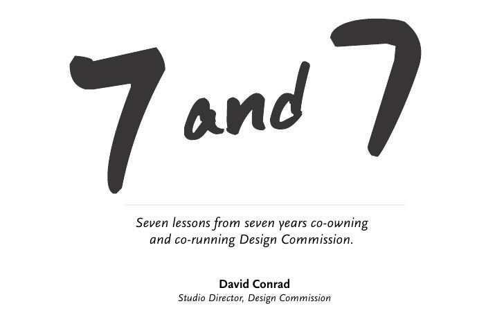 Seven lessons from seven years co-owning  and co-running Design Commission.                David Conrad       Studio Direc...