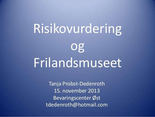 Risikovurdering og Frilandsmuseet Tanja Probst-Dedenroth 15. november 2013 Bevaringscenter Øst tdedenroth@hotmail.com