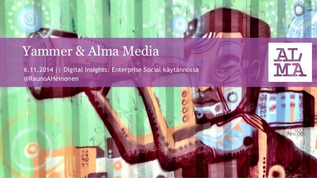 Yammer & Alma Media  6.11.2014 || Digital Insights: Enterprise Social käytännössä  @RaunoAHeinonen