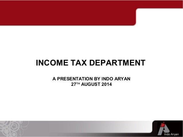 A PRESENTATION BY INDO ARYAN 27TH AUGUST 2014 INCOME TAX DEPARTMENT