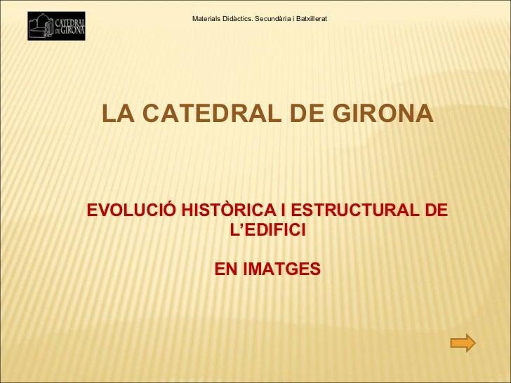 LA CATEDRAL DE GIRONA EVOLUCIÓ HISTÒRICA I ESTRUCTURAL DE L'EDIFICI EN IMATGES Materials Didàctics. Secundària i Batxillerat