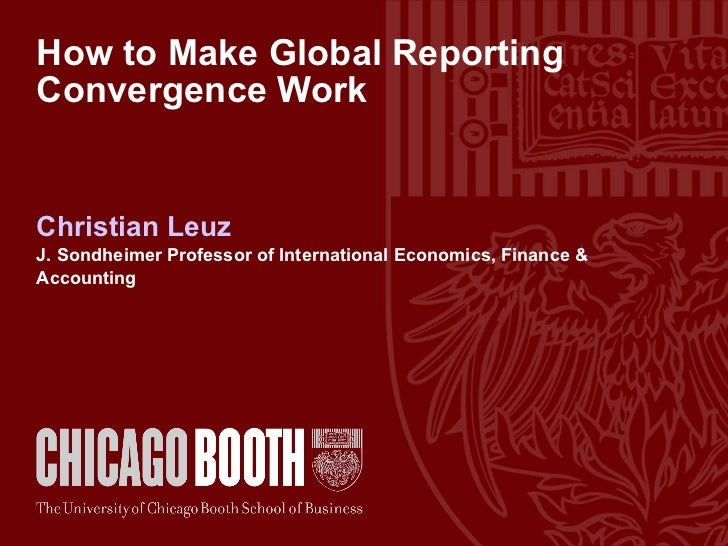 How to Make Global Reporting Convergence Work Christian Leuz J. Sondheimer Professor of International Economics, Finance &...