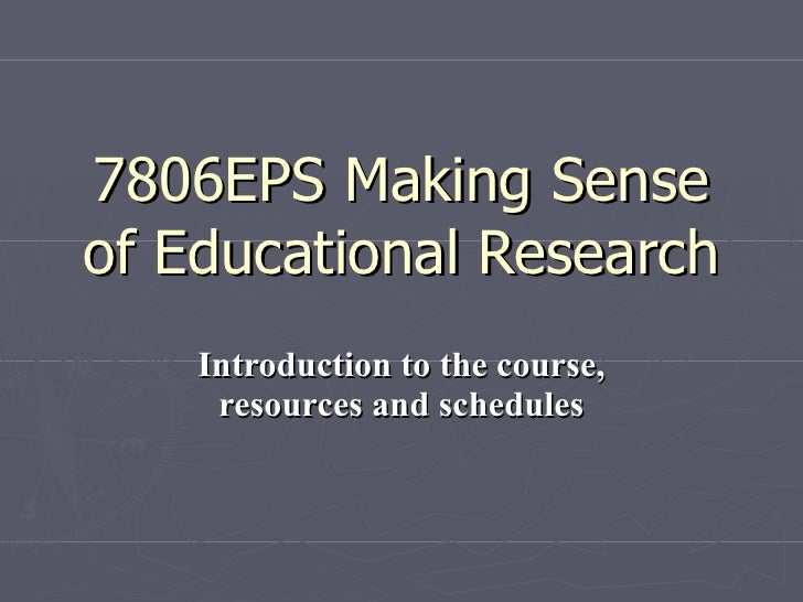 7806EPS Making Sense of Educational Research Introduction to the course, resources and schedules