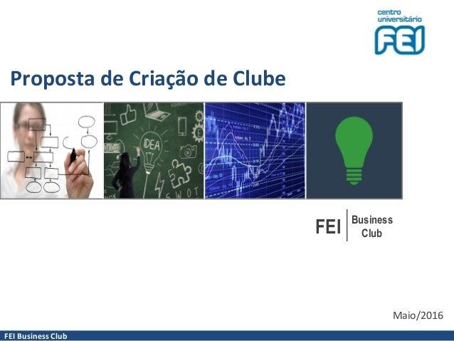 FEI Business Club Proposta de Criação de Clube FEI Business Club Maio/2016