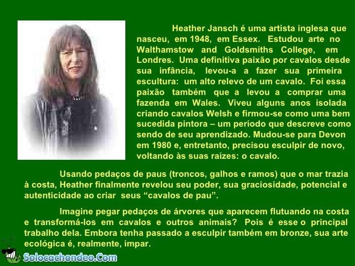 Heather Jansch é uma artista inglesa que nasceu,  em 1948,  em Essex.  Estudou  arte  no Walthamstow  and  Goldsmiths  Col...