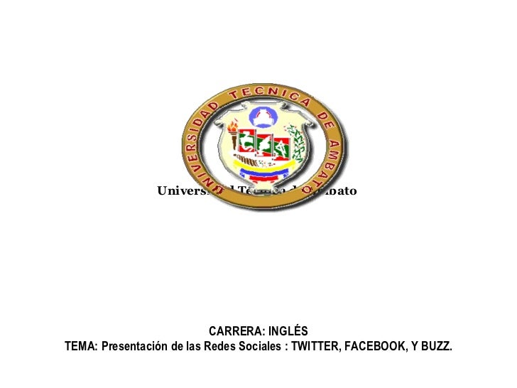 Universidad Técnica de Ambato   CARRERA: INGLÉS TEMA: Presentación de las Redes Sociales : TWITTER, FACEBOOK, Y BUZZ.