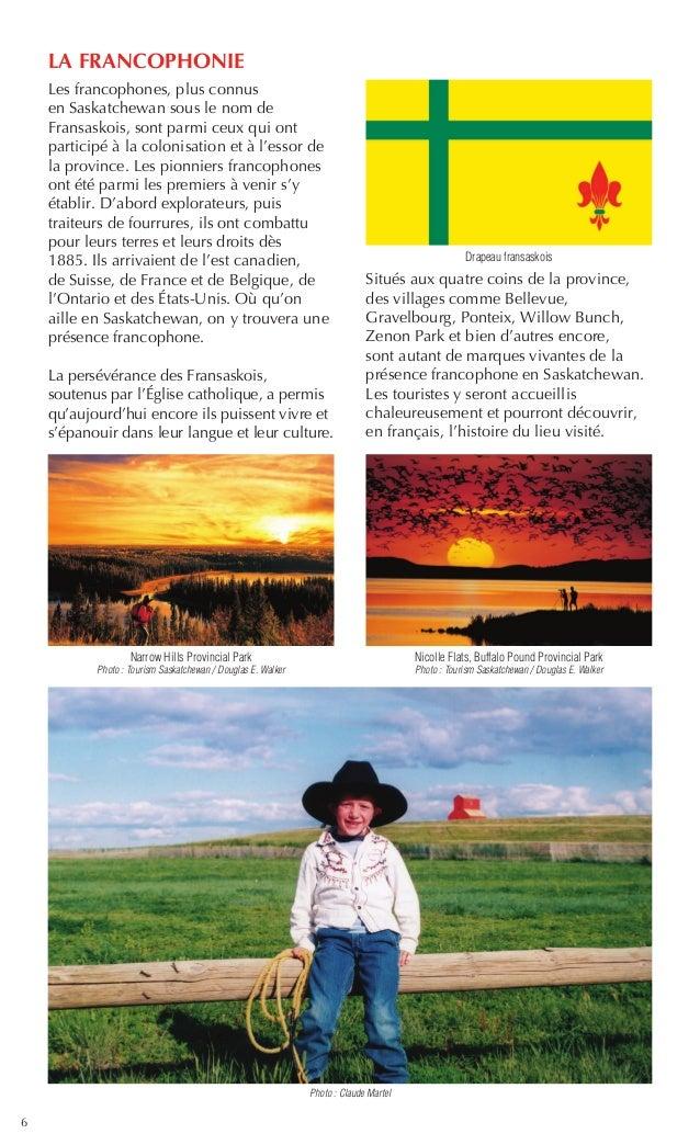 6 LA FRANCOPHONIE Les francophones, plus connus en Saskatchewan sous le nom de Fransaskois, sont parmi ceux qui ont partic...