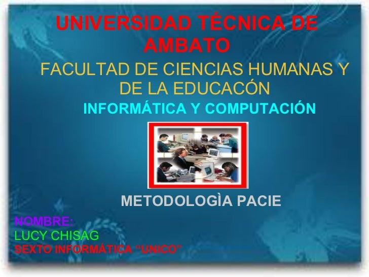 UNIVERSIDAD TÉCNICA DE AMBATO FACULTAD DE CIENCIAS HUMANAS Y DE LA EDUCACÓN INFORMÁTICA Y COMPUTACIÓN METODOLOGÌA PACIE NO...
