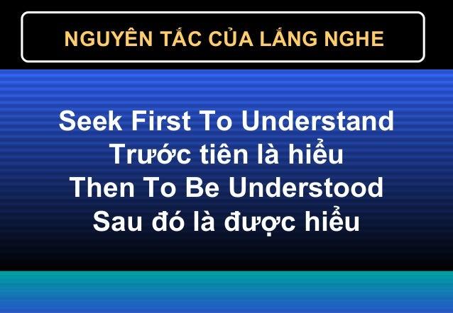 Seek First To Understand Trước tiên là hiểu Then To Be Understood Sau đó là được hiểu NGUYÊN TẮC CỦA LẮNG NGHE