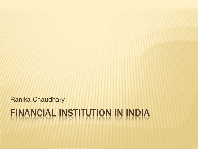Ranika Chaudhary  FINANCIAL INSTITUTION IN INDIA