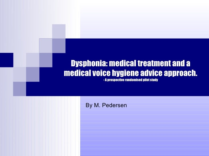 Dysphonia: medical treatment and a medical voice hygiene advice approach. - A prospective randomised pilot study By M. Ped...