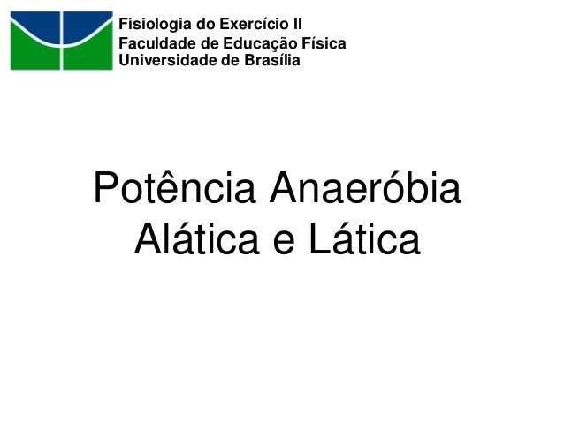 Potência Anaeróbia Alática e Lática Fisiologia do Exercício II Faculdade de Educação Física Universidade de Brasília