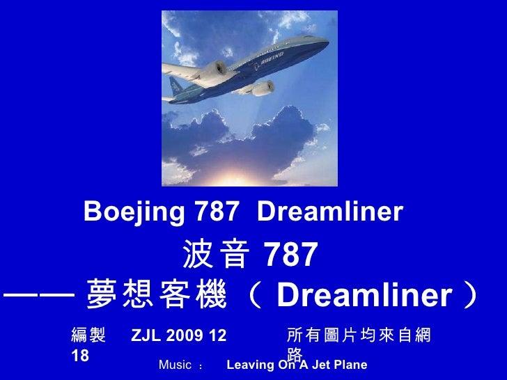 波音 787 —— 夢 想客 機 ( Dreamliner ) Boejing 787  Dreamliner 編製   ZJL 2009 12 18 所有 圖 片均 來 自 網路 Music  :  Leaving On A Jet Plan...