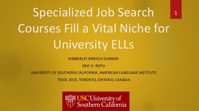 Specialized Job Search Courses Fill a Vital Niche for University ELLs KIMBERLEY BRIESCH SUMNER ERIC H. ROTH UNIVERSITY OF ...