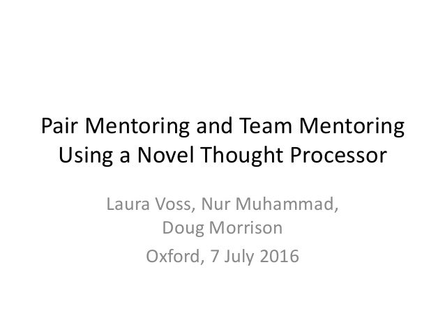 Pair Mentoring and Team Mentoring Using a Novel Thought Processor Laura Voss, Nur Muhammad, Doug Morrison Oxford, 7 July 2...