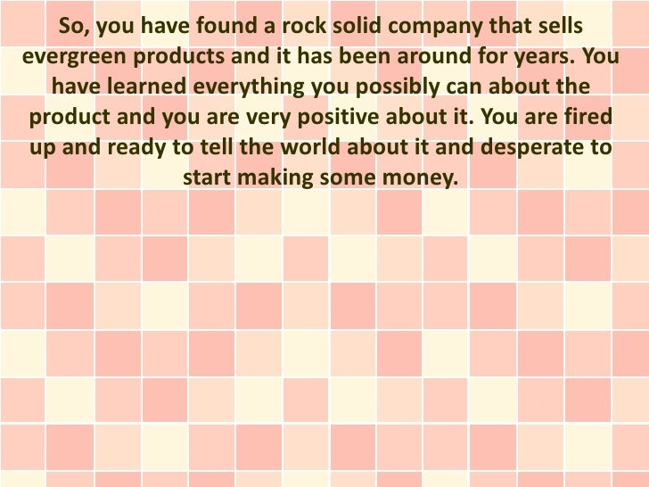 So, you have found a rock solid company that sellsevergreen products and it has been around for years. You   have learned ...