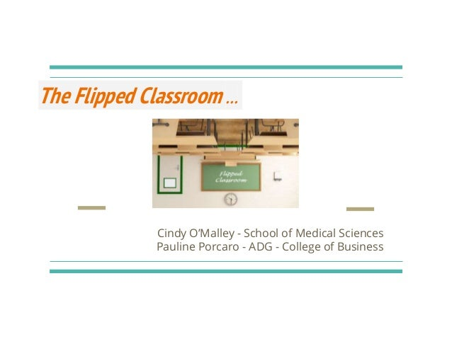 The Flipped Classroom ... Cindy O'Malley - School of Medical Sciences Pauline Porcaro - ADG - College of Business