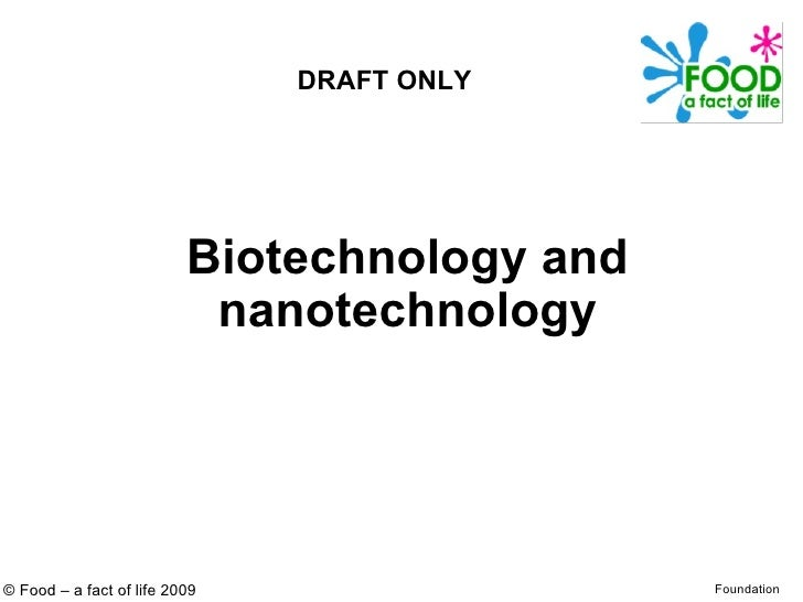 Biotechnology and nanotechnology © Food – a fact of life 2009 Foundation DRAFT ONLY