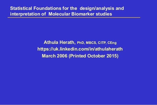Statistical Foundations for the design/analysis and interpretation of Molecular Biomarker studies Athula Herath, PhD, MBCS...