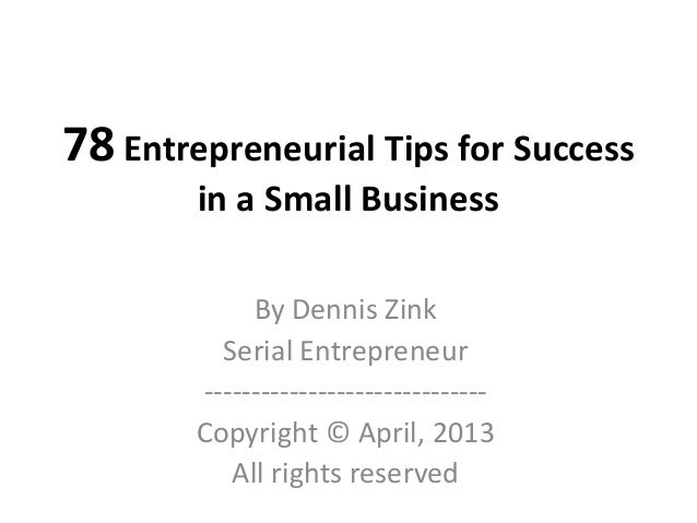 78 Entrepreneurial Tips for Success        in a Small Business             By Dennis Zink          Serial Entrepreneur    ...