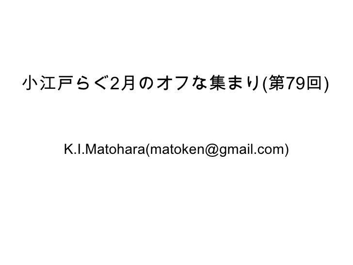 小江戸らぐ 2 月のオフな集まり ( 第 79 回 ) K.I.Matohara(matoken@gmail.com)